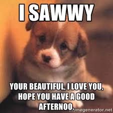 i sawwy your beautiful, i love you, hope you have a good afternoo ... via Relatably.com