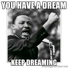 you have a dream keep dreaming - I HAVE A DREAM | Meme Generator via Relatably.com