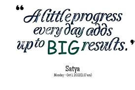 Quotes from Satya Nani: A little progress every day adds up to BIG ...