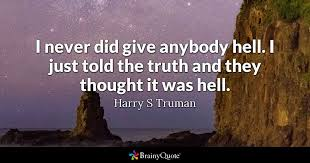 I Never Did Give Anybody Hell I Just Told The Truth And They Amazing Harry S Truman Quotes