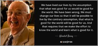 top quotes by wendell berry of a z quotes we have lived our lives by the assumption that what was good for us would be good for the world we have been wrong we must change our lives so that it