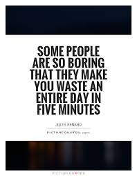 boring people quotes. some people are so boring that they make you waste an entire day in five minutes quotes e