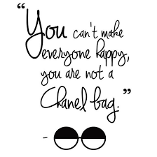 You can't make everyone happy, you are not a Chanel bag ...