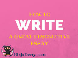 how to do a descriptive essay how to write a descriptive essay  ninja essays custom writing benefits if you want to write an awesome descriptive essay the worst