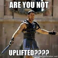 ARE YOU NOT UPLIFTED???? - GLADIATOR | Meme Generator via Relatably.com