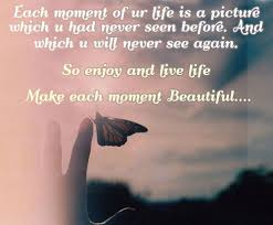Life Beautiful Quotes And Sayings Best Of Life Quotes Each Moment Of Your Life Is A Picture Which You Had