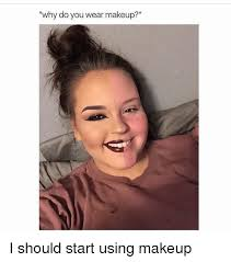 makeup memes and why do you wear makeup i