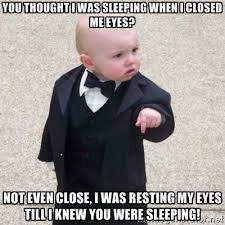 You thought I was sleeping when I closed me eyes? Not even close ... via Relatably.com