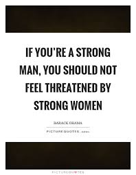 Strong Man Quotes Mesmerizing If You're A Strong Man You Should Not Feel Threatened By Strong
