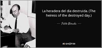 Dia Quote Beauteous Pablo Neruda Quote La Heradera Del Dia Destruida The Heiress Of
