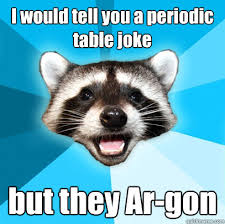 I would tell you a periodic table joke but they Ar-gon - Lame Pun ... via Relatably.com