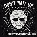Don't Wait Up (For George) album by Shooter Jennings
