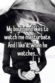 I like to watch boyfriend masturbation