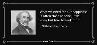 Nathaniel Hawthorne Quotes New Nathaniel Hawthorne Quote What We Need For Our Happiness Is Often