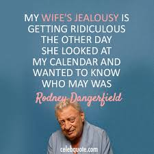 Rodney Dangerfield Quote About Wife Jealous Calendar CQ Best Rodney Dangerfield Quotes