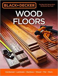 black decker wood floors hardwood laminate bamboo wood tile and more editors of cool springs press 9781591866800 amazon books