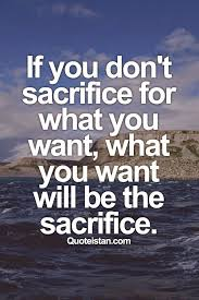 Quotes About Sacrifice Impressive If You Don't Sacrifice For What You Want What You Want Will Be The
