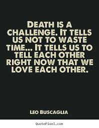 Quote About Love Death Is A Challenge It Tells Us Not To Waste Custom Love Death Quotes