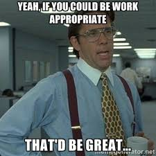 Yeah, If you could be WORK appropriate That'd be great... - Yeah ... via Relatably.com