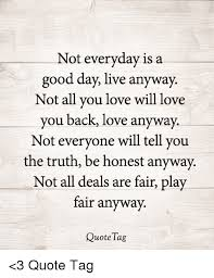 Not Everyday Is A Good Day Live Anyway Not All You Love Will Love Interesting Love Quotes Love Anyway