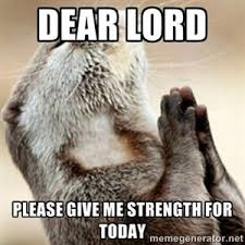 dear lord meme | DEAR LORD PLEASE GIVE ME STRENGTH FOR TODAY ... via Relatably.com