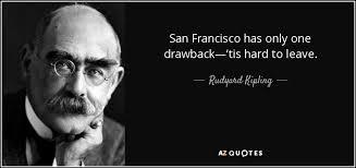 San Francisco Quotes Stunning Rudyard Kipling Quote San Francisco Has Only One Drawback'tis Hard