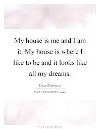 My Dream House Quotes Best of My House Is Me And I Am It My House Is Where I Like To Be And