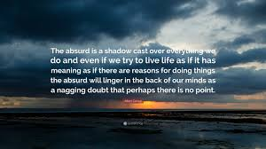 """Albert Camus Quotes Fascinating Albert Camus Quote """"The Absurd Is A Shadow Cast Over Everything We"""