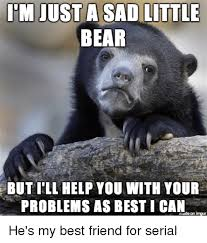 As He's Me Help For Meme On Sad Best I'll You Just me Little Can A My Serial Problems Your But I I'm Bear Friend With