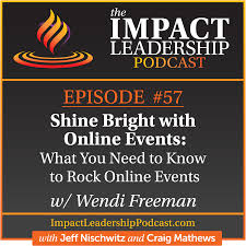 Episode 57 - Wendi Freeman   Shine Bright with Online Events: What You Need  to Know to Rock Online Events - Impact Leadership Podcast