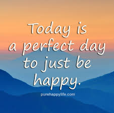 Be Happy Quotes Happiness Quotes Today Is A Perfect Day To Just Be Happy 19