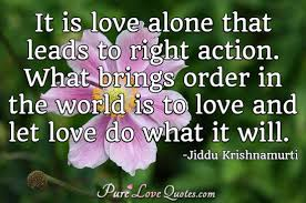 Krishnamurti Quotes Unique It Is Love Alone That Leads To Right Action What Brings Order In