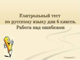 Контрольный тест по русскому языку для класса  слайда 1 Контрольный тест по русскому языку для 6 класса Работа над ошибками ©zavyalo