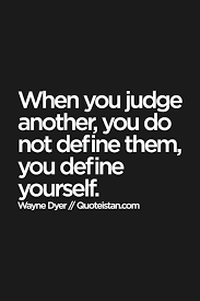 Quotes To Define Yourself Best of When You Judge Another You Do Not Define Them You Define Yourself