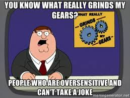 you know what really grinds my gears? people who are oversensitive ... via Relatably.com
