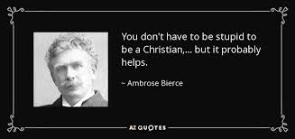 Stupid Christians Quotes Best of Ambrose Bierce Quote You Don't Have To Be Stupid To Be A Christian