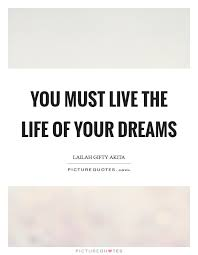 Live The Life Of Your Dreams Quote Best of You Must Live The Life Of Your Dreams Picture Quotes