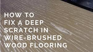 how to fix a deep scratch in wire brushed wood flooring