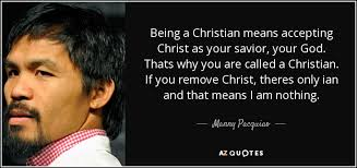 Quotes About Being Christian Best Of Manny Pacquiao Quote Being A Christian Means Accepting Christ As