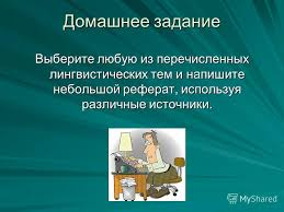 Презентация на тему Реферат небольшой статьи фрагмента статьи  15 Домашнее задание Выберите любую из перечисленных лингвистических тем и напишите небольшой реферат используя различные источники