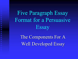 five paragraph essay format for a persuasive essay the components 1 five paragraph essay format for a persuasive essay the components for a well developed essay
