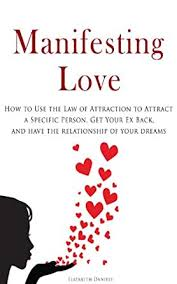 We did not find results for: Manifesting Love How To Use The Law Of Attraction To Attract A Specific Person Get Your Ex Back And Have The Relationship Of Your Dreams Kindle Edition By Daniels Elizabeth Politics