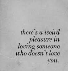 There's a weird pleasure in loving someone who doesn't love you Custom Quotes About Loving Someone Who Doesn T Love You