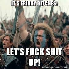 It's friday bitches! Let's fuck shit up! - William Wallace ... via Relatably.com