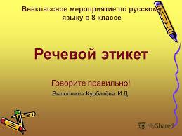 Презентация на тему Речевой этикет Говорите правильно Выполнила  1 Речевой этикет Говорите правильно Выполнила Курбанёва И Д Внеклассное мероприятие по русскому языку в 8 классе