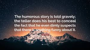 Mark Twain Quote The Humorous Story Is Told Gravely The Teller