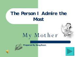 the person i admire the most is my mother essay the person i the person i admire the most is my mother essay gxart orgthe person i admire