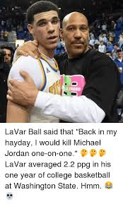 Lavar Ball Quotes 1 Amazing D LaVar Ball Said That Back In My Hayday I Would Kill Michael Jordan