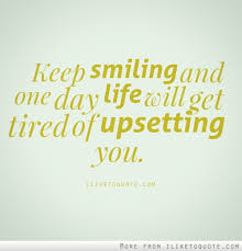 Quote For The Day Life One day life will get tired of upsetting you 69