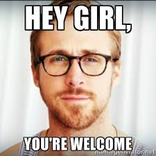 Hey girl, you're welcome - Ryan Gosling Hey Girl 3 | Meme Generator via Relatably.com